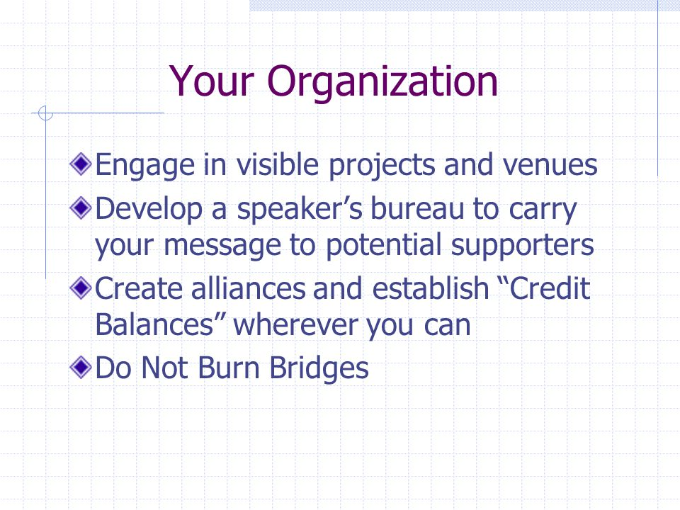 Your Organization Engage in visible projects and venues Develop a speaker's bureau to carry your message to potential supporters Create alliances and establish Credit Balances wherever you can Do Not Burn Bridges