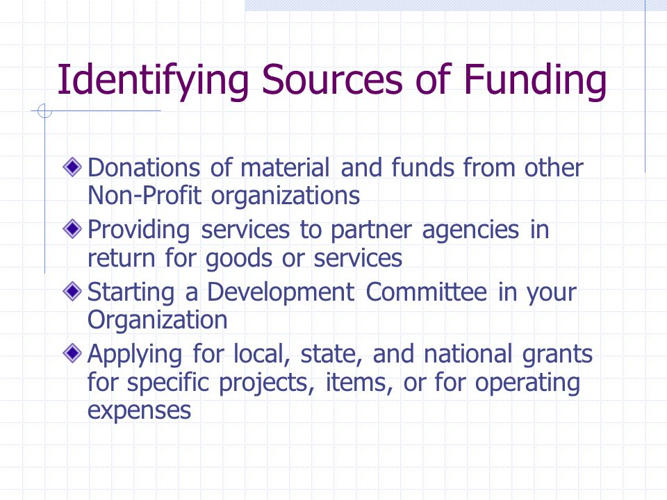 Identifying Sources of Funding Donations of material and funds from other Non-Profit organizations Providing services to partner agencies in return for goods or services Starting a Development Committee in your Organization Applying for local, state, and national grants for specific projects, items, or for operating expenses