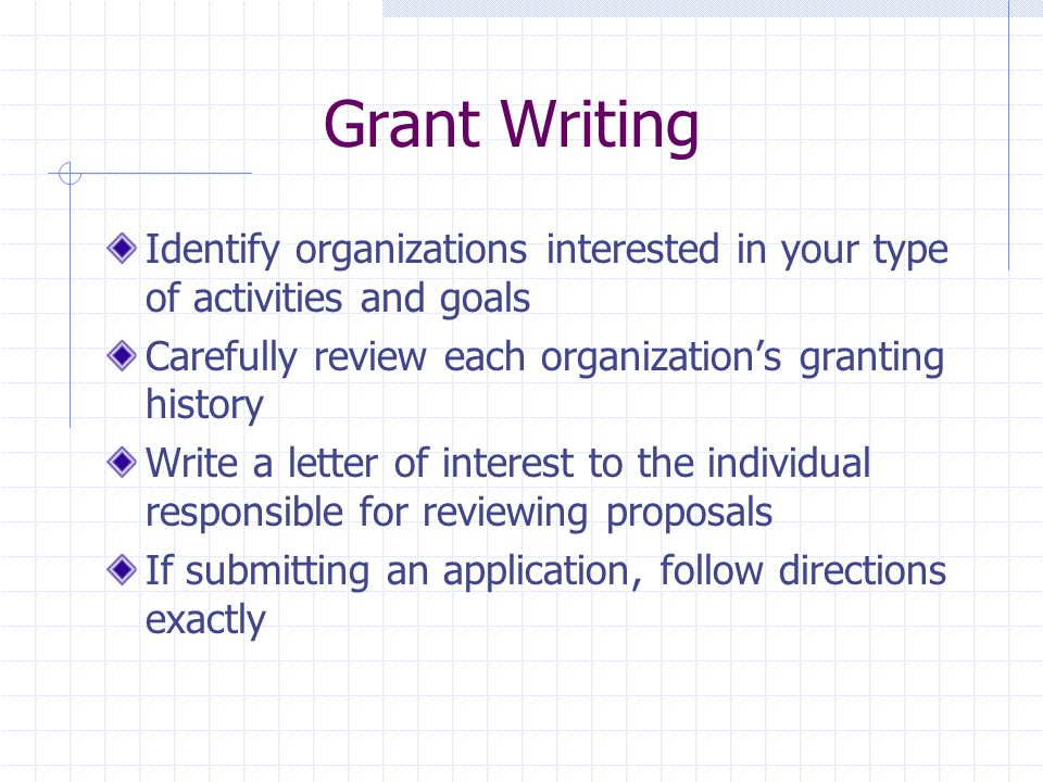 Grant Writing Identify organizations interested in your type of activities and goals Carefully review each organization's granting history Write a letter of interest to the individual responsible for reviewing proposals If submitting an application, follow directions exactly