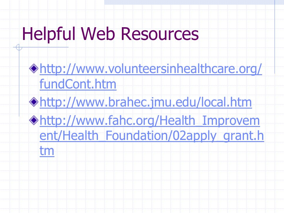 Helpful Web Resources http://www.volunteersinhealthcare.org/ fundCont.htm http://www.brahec.jmu.edu/local.htm http://www.fahc.org/Health_Improvem ent/Health_Foundation/02apply_grant.h tm