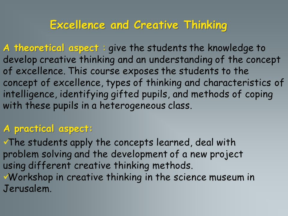 Excellence and Creative Thinking A theoretical aspect : A theoretical aspect : give the students the knowledge to develop creative thinking and an understanding of the concept of excellence.