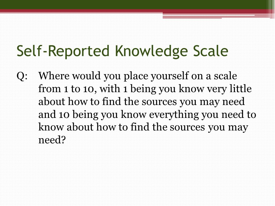 Self-Reported Knowledge Scale Q:Where would you place yourself on a scale from 1 to 10, with 1 being you know very little about how to find the sources you may need and 10 being you know everything you need to know about how to find the sources you may need
