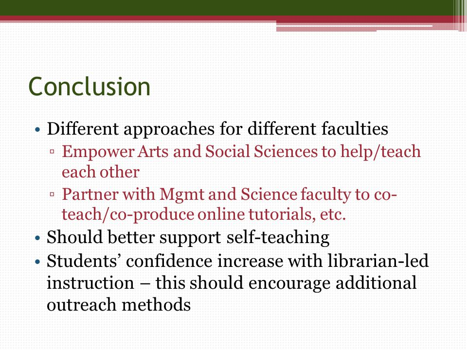 Conclusion Different approaches for different faculties ▫Empower Arts and Social Sciences to help/teach each other ▫Partner with Mgmt and Science faculty to co- teach/co-produce online tutorials, etc.