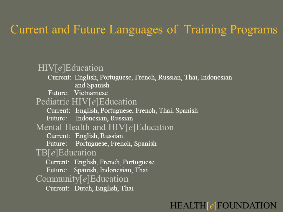 Current and Future Languages of Training Programs HIV[e]Education Current: English, Portuguese, French, Russian, Thai, Indonesian and Spanish Future: Vietnamese Pediatric HIV[e]Education Current: English, Portuguese, French, Thai, Spanish Future: Indonesian, Russian Mental Health and HIV[e]Education Current: English, Russian Future: Portuguese, French, Spanish TB[e]Education Current: English, French, Portuguese Future: Spanish, Indonesian, Thai Community[e]Education Current: Dutch, English, Thai HEALTH[e]FOUNDATION