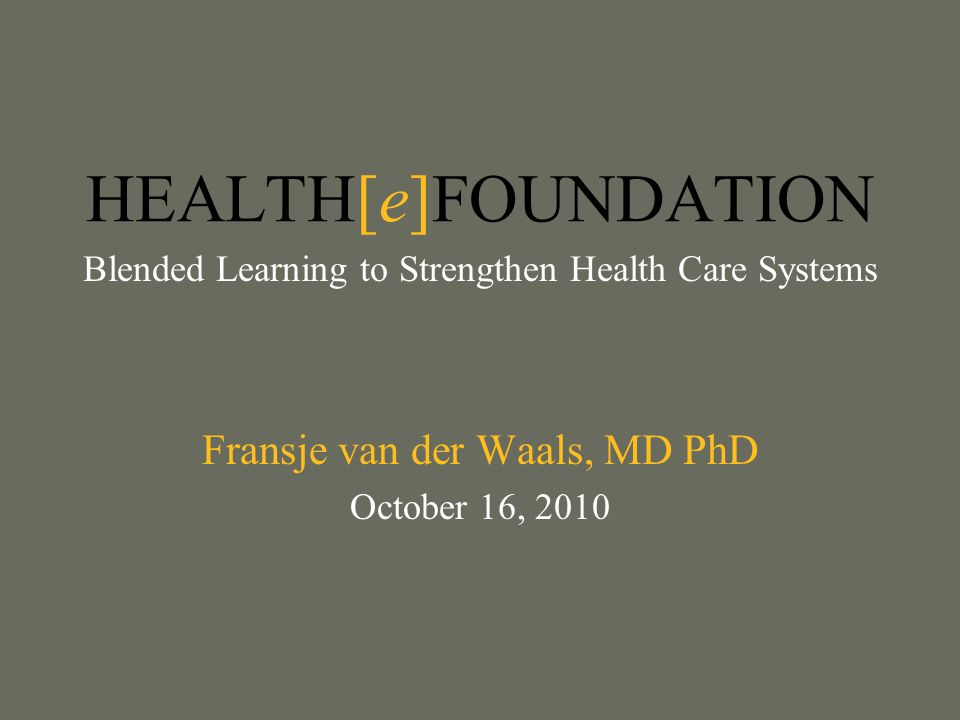 HEALTH[e]FOUNDATION Blended Learning to Strengthen Health Care Systems Fransje van der Waals, MD PhD October 16, 2010