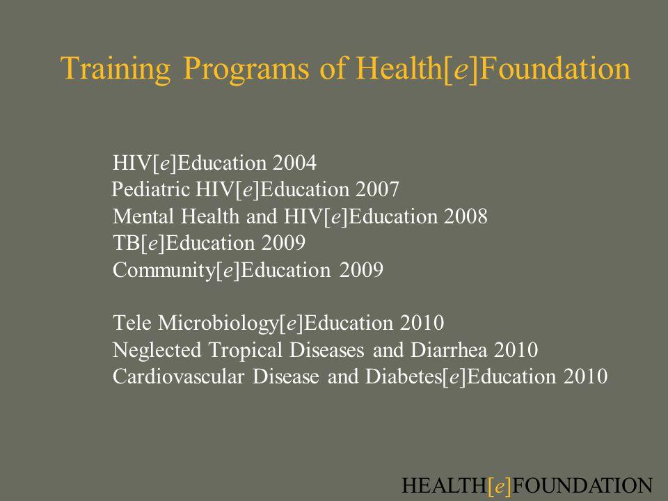 Training Programs of Health[e]Foundation HIV[e]Education 2004 Pediatric HIV[e]Education 2007 Mental Health and HIV[e]Education 2008 TB[e]Education 2009 Community[e]Education 2009 Tele Microbiology[e]Education 2010 Neglected Tropical Diseases and Diarrhea 2010 Cardiovascular Disease and Diabetes[e]Education 2010 HEALTH[e]FOUNDATION