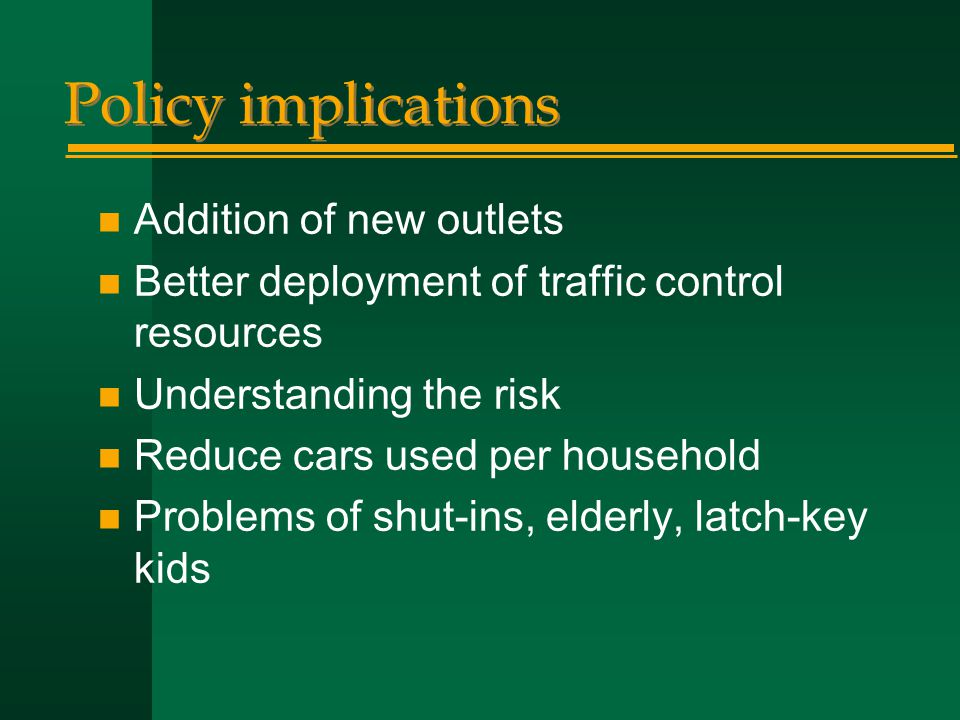 Policy implications n Addition of new outlets n Better deployment of traffic control resources n Understanding the risk n Reduce cars used per household n Problems of shut-ins, elderly, latch-key kids