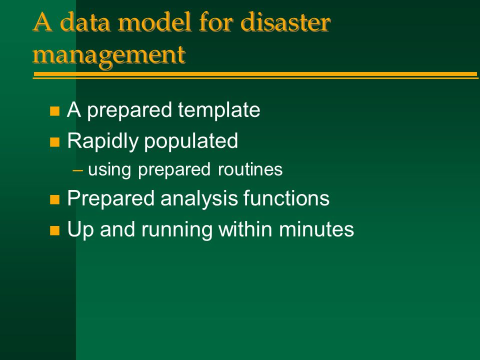 A data model for disaster management n A prepared template n Rapidly populated –using prepared routines n Prepared analysis functions n Up and running within minutes