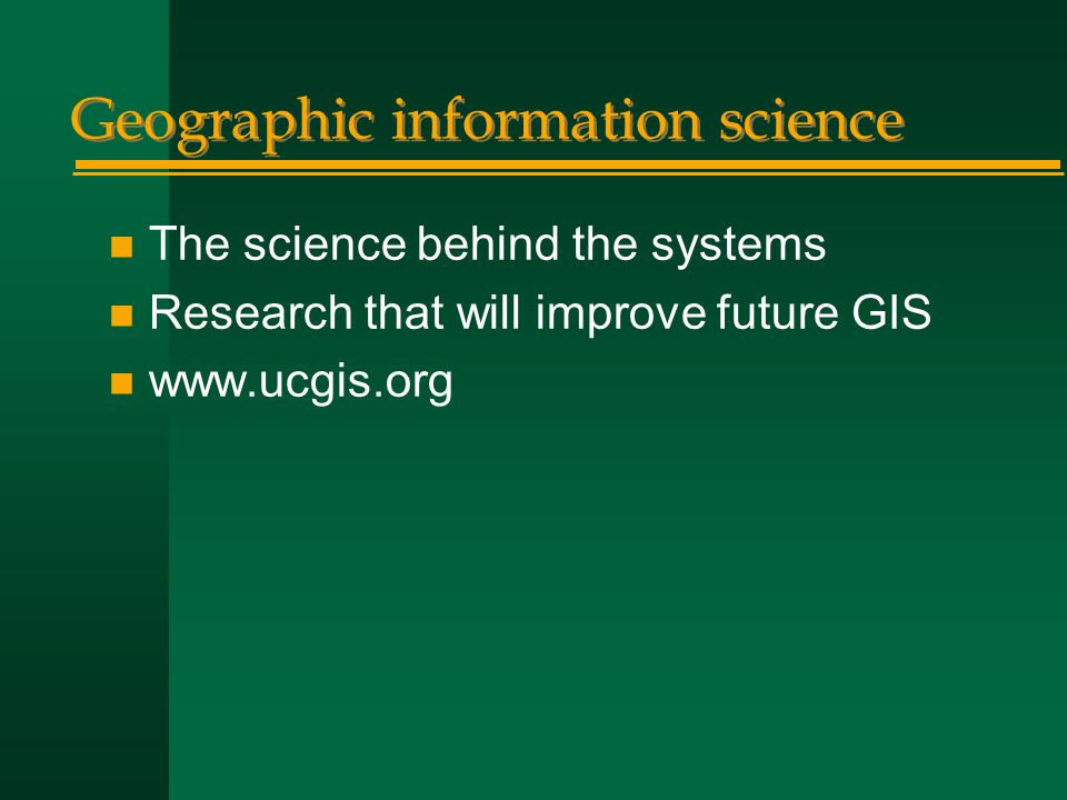 Geographic information science n The science behind the systems n Research that will improve future GIS n www.ucgis.org