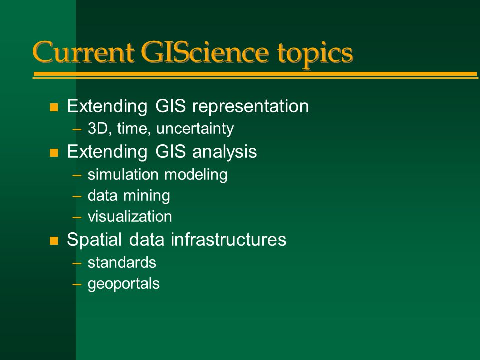 Current GIScience topics n Extending GIS representation –3D, time, uncertainty n Extending GIS analysis –simulation modeling –data mining –visualization n Spatial data infrastructures –standards –geoportals