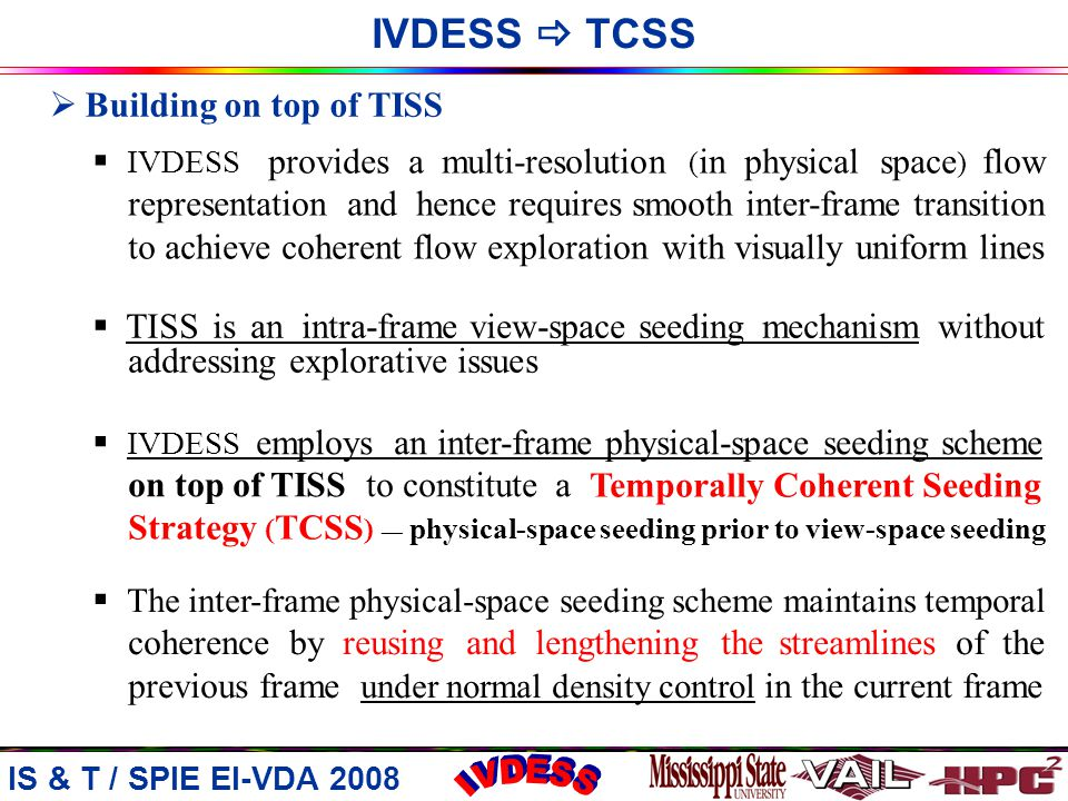 IVDESS  Temporally Coherent Seeding Strategy IS & T / SPIE EI-VDA 2008  Building on top of TISS  IVDESS provides a multi-resolution ( in physical space ) flow representation and hence requires smooth inter-frame transition to achieve coherent flow exploration with visually uniform lines  TISS is an intra-frame view-space seeding mechanism without addressing explorative issues  IVDESS employs an inter-frame physical-space seeding scheme on top of TISS to constitute a  The inter-frame physical-space seeding scheme maintains temporal coherence by reusing and lengthening the streamlines of the previous frame under normal density control in the current frame Temporally Coherent Seeding Strategy ( TCSS ) — physical-space seeding prior to view-space seeding IVDESS  TCSS