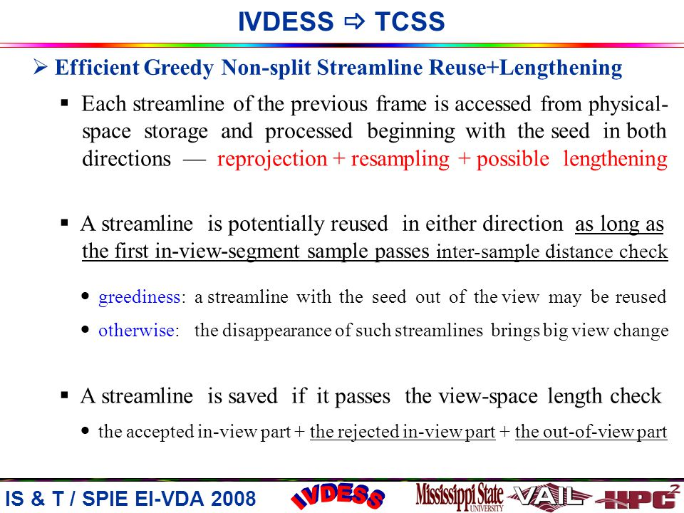 IS & T / SPIE EI-VDA 2008  Efficient Greedy Non-split Streamline Reuse+Lengthening  Each streamline of the previous frame is accessed from physical- space storage and processed beginning with the seed in both directions — reprojection + resampling + possible lengthening  A streamline is potentially reused in either direction as long as the first in-view-segment sample passes inter-sample distance check greediness: a streamline with the seed out of the view may be reused otherwise: the disappearance of such streamlines brings big view change  A streamline is saved if it passes the view-space length check the accepted in-view part + the rejected in-view part + the out-of-view part