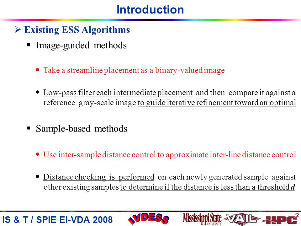 Introduction  Existing ESS Algorithms  Image-guided methods  Sample-based methods Take a streamline placement as a binary-valued image Low-pass filter each intermediate placement and then compare it against a reference gray-scale image to guide iterative refinement toward an optimal Use inter-sample distance control to approximate inter-line distance control Distance checking is performed on each newly generated sample against other existing samples to determine if the distance is less than a threshold d IS & T / SPIE EI-VDA 2008