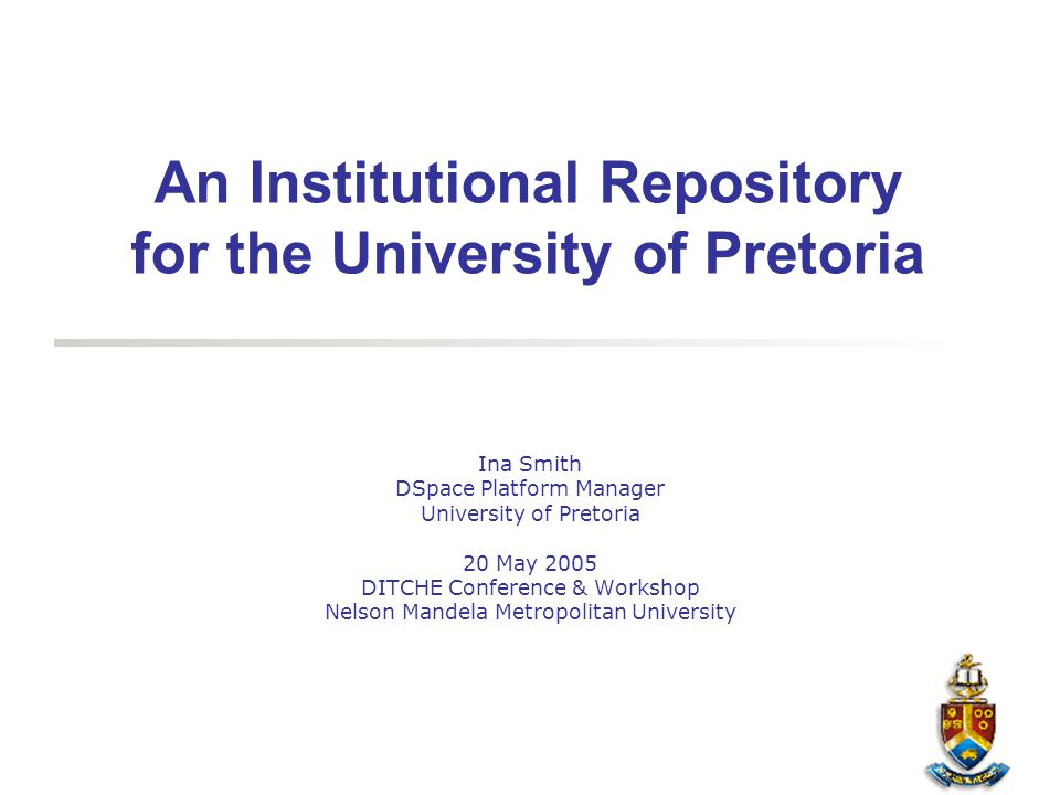 An Institutional Repository for the University of Pretoria Ina Smith DSpace Platform Manager University of Pretoria 20 May 2005 DITCHE Conference & Wo