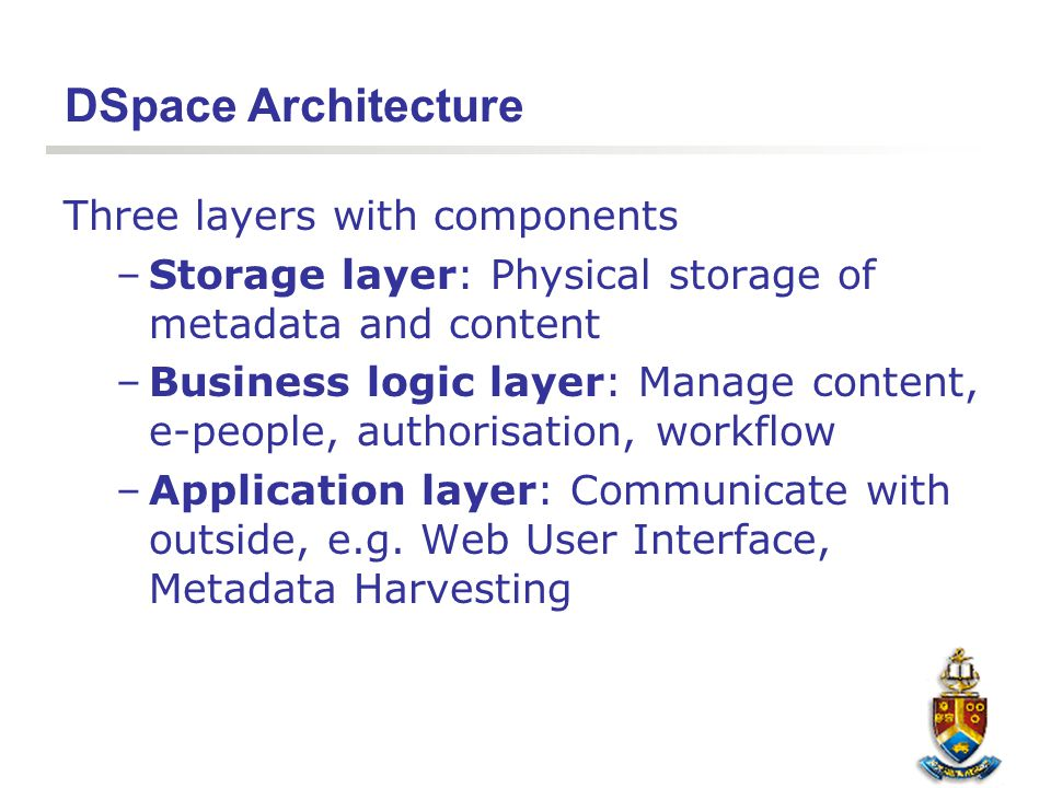 DSpace Architecture Three layers with components –Storage layer: Physical storage of metadata and content –Business logic layer: Manage content, e-peo