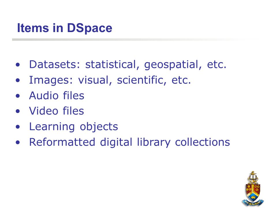 Items in DSpace Datasets: statistical, geospatial, etc. Images: visual, scientific, etc. Audio files Video files Learning objects Reformatted digital