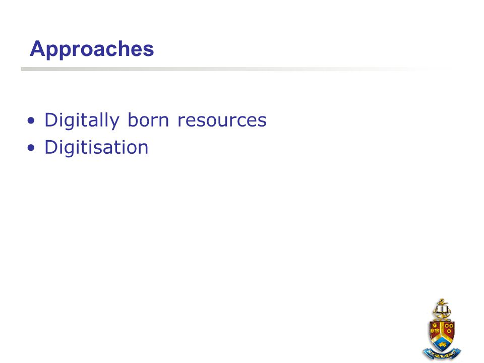 Approaches Digitally born resources Digitisation