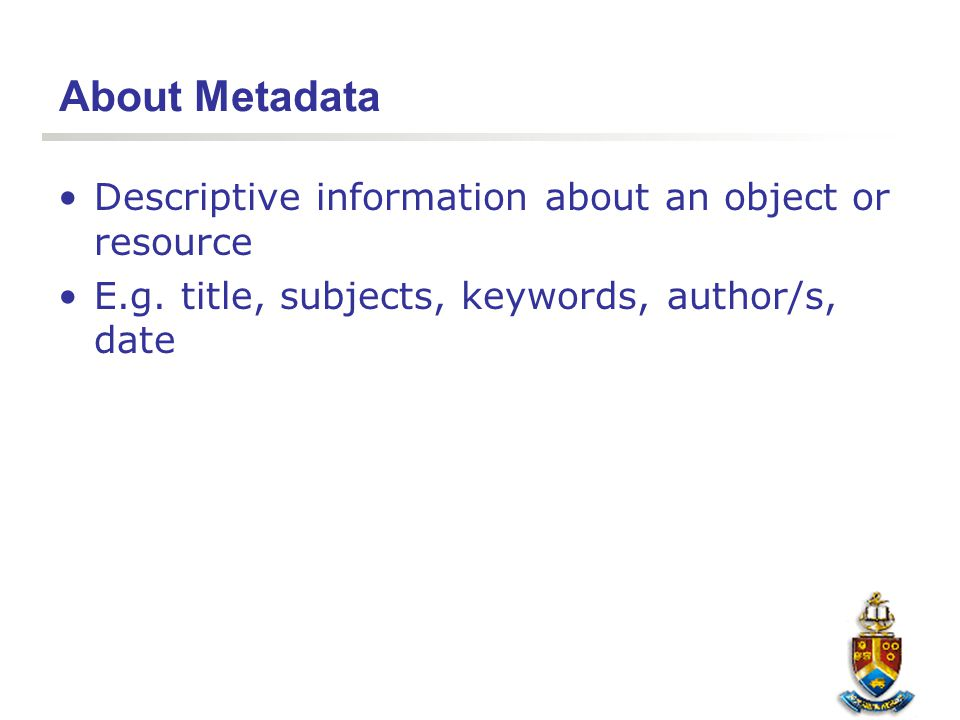 About Metadata Descriptive information about an object or resource E.g. title, subjects, keywords, author/s, date
