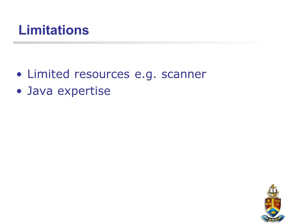 Limitations Limited resources e.g. scanner Java expertise