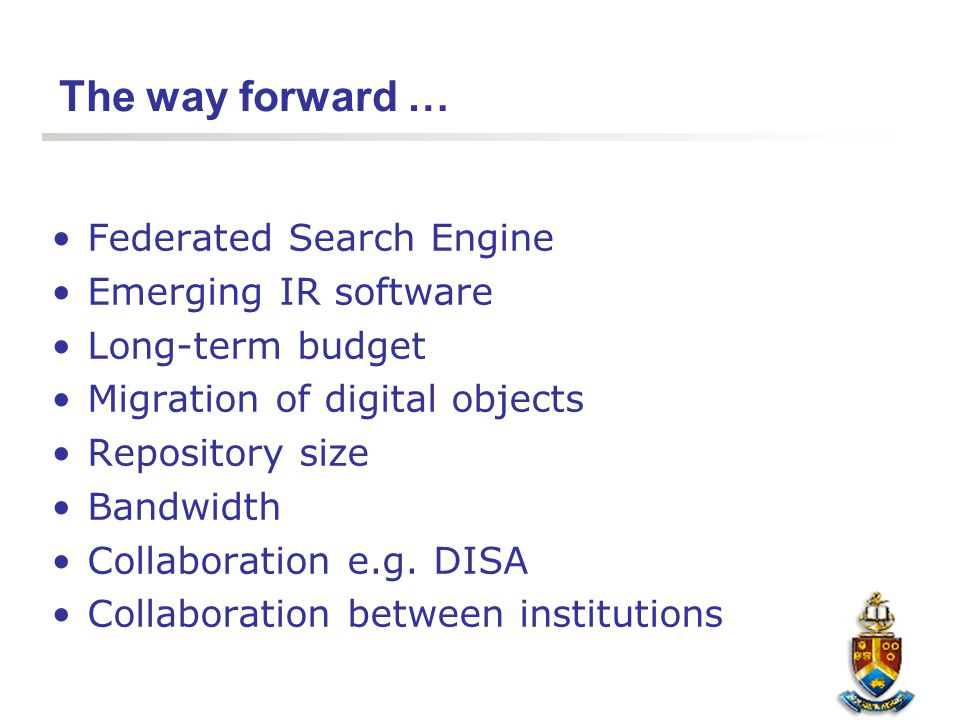 The way forward … Federated Search Engine Emerging IR software Long-term budget Migration of digital objects Repository size Bandwidth Collaboration e
