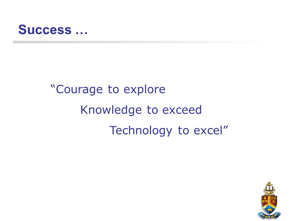 "Success … ""Courage to explore Knowledge to exceed Technology to excel"""