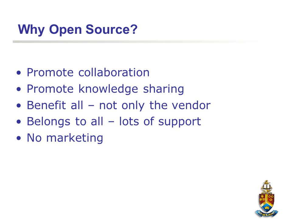 Why Open Source? Promote collaboration Promote knowledge sharing Benefit all – not only the vendor Belongs to all – lots of support No marketing