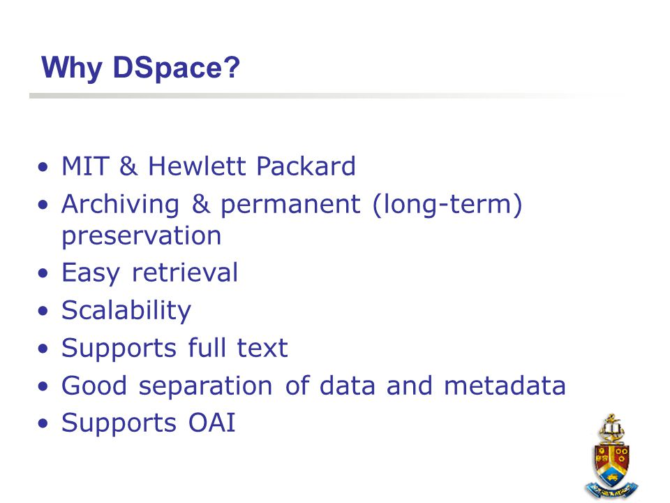 Why DSpace? MIT & Hewlett Packard Archiving & permanent (long-term) preservation Easy retrieval Scalability Supports full text Good separation of data
