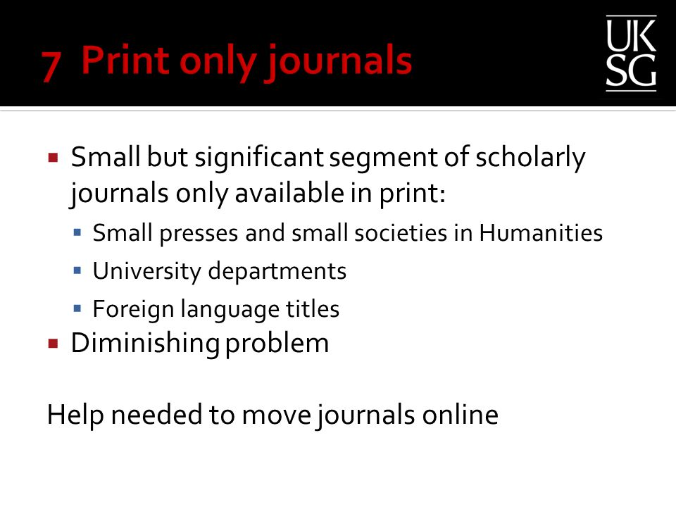  Small but significant segment of scholarly journals only available in print:  Small presses and small societies in Humanities  University departments  Foreign language titles  Diminishing problem Help needed to move journals online