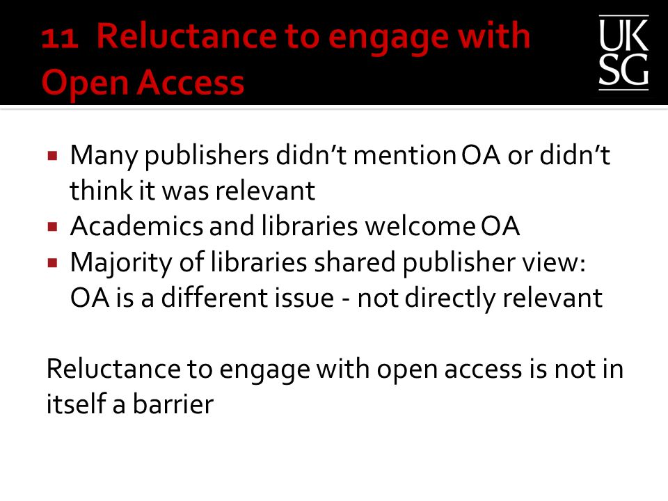  Many publishers didn't mention OA or didn't think it was relevant  Academics and libraries welcome OA  Majority of libraries shared publisher view: OA is a different issue - not directly relevant Reluctance to engage with open access is not in itself a barrier