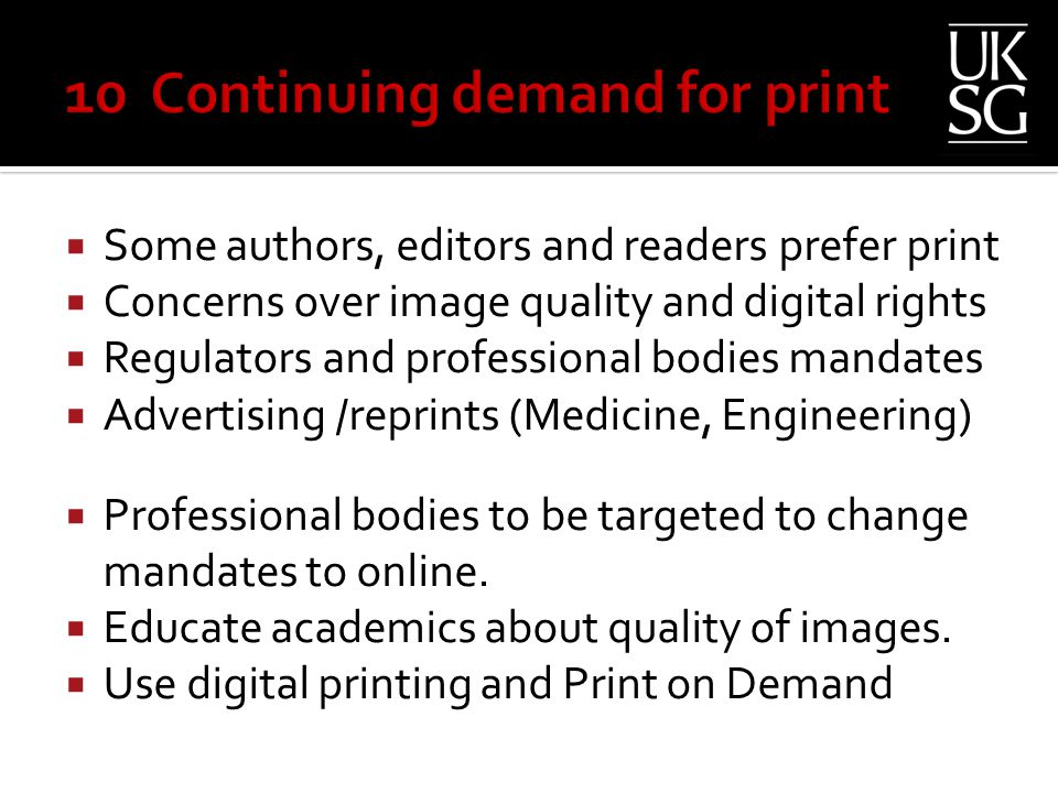  Some authors, editors and readers prefer print  Concerns over image quality and digital rights  Regulators and professional bodies mandates  Advertising /reprints (Medicine, Engineering)  Professional bodies to be targeted to change mandates to online.