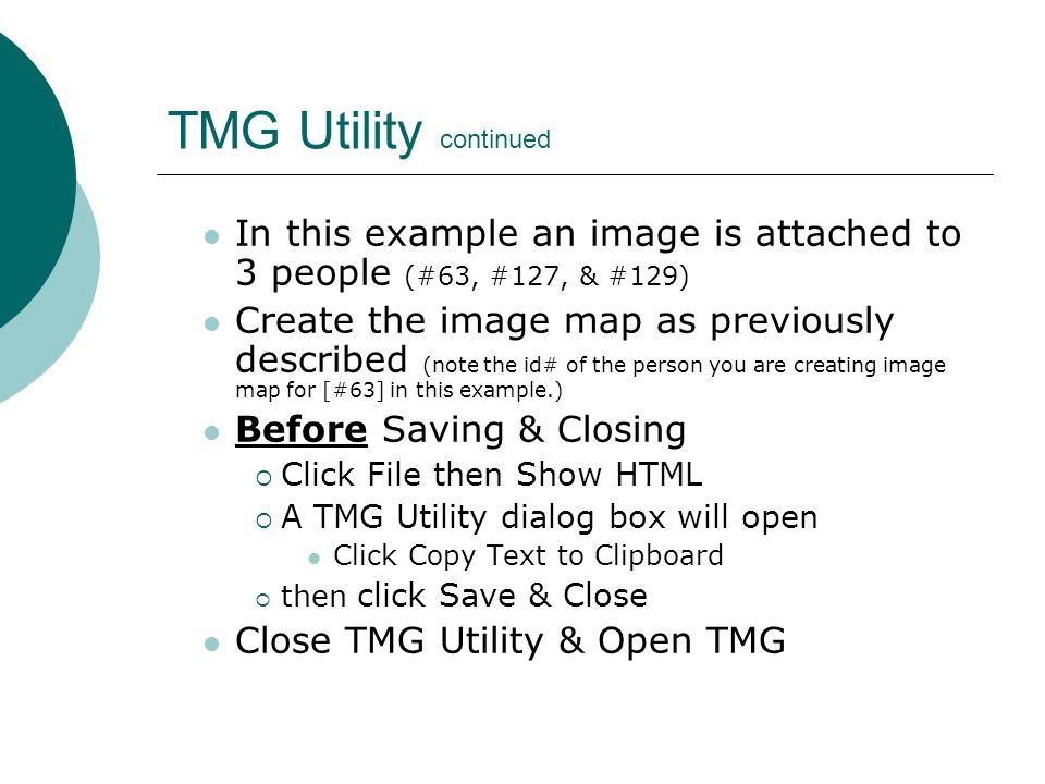 TMG Utility continued In this example an image is attached to 3 people (#63, #127, & #129) Create the image map as previously described (note the id# of the person you are creating image map for [#63] in this example.) Before Saving & Closing  Click File then Show HTML  A TMG Utility dialog box will open Click Copy Text to Clipboard  then click Save & Close Close TMG Utility & Open TMG
