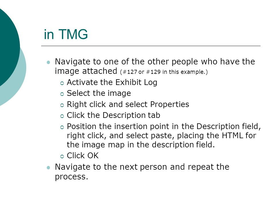 in TMG Navigate to one of the other people who have the image attached (#127 or #129 in this example.)  Activate the Exhibit Log  Select the image  Right click and select Properties  Click the Description tab  Position the insertion point in the Description field, right click, and select paste, placing the HTML for the image map in the description field.