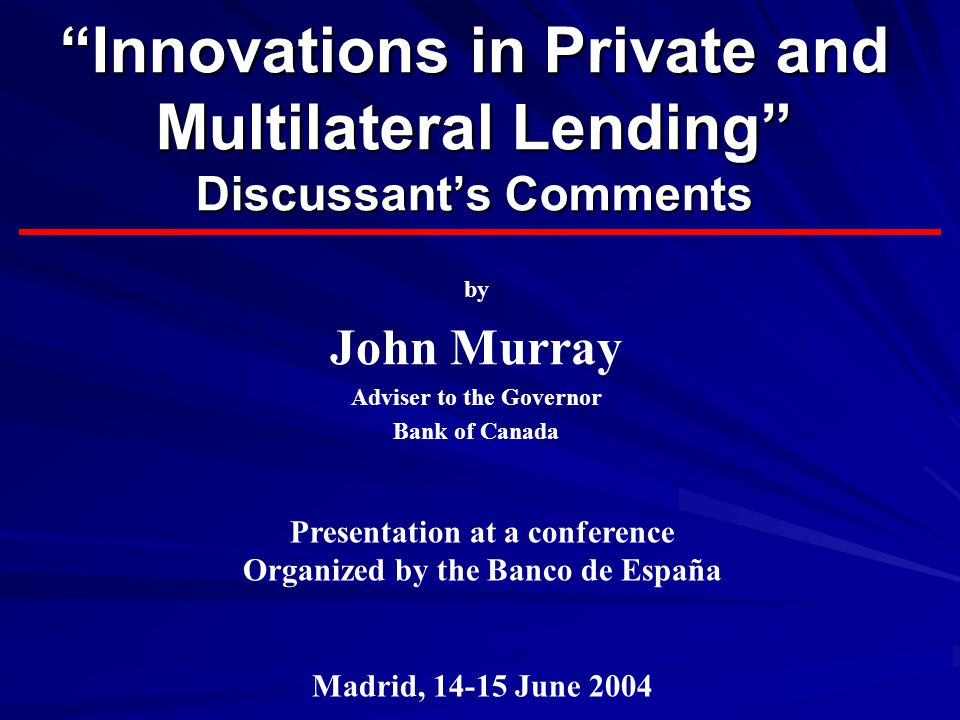Innovations in Private and Multilateral Lending Discussant's Comments by John Murray Adviser to the Governor Bank of Canada Presentation at a conference Organized by the Banco de España Madrid, 14-15 June 2004