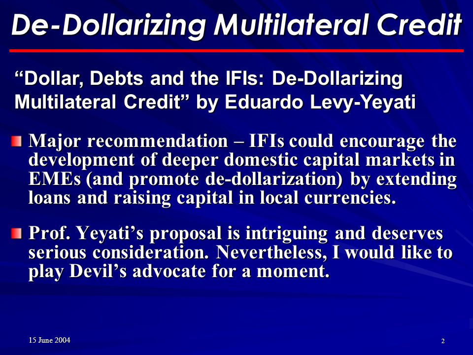 15 June 2004 2 De-Dollarizing Multilateral Credit Major recommendation – IFIs could encourage the development of deeper domestic capital markets in EMEs (and promote de-dollarization) by extending loans and raising capital in local currencies.