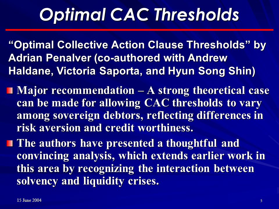 15 June 2004 5 Optimal CAC Thresholds Major recommendation – A strong theoretical case can be made for allowing CAC thresholds to vary among sovereign debtors, reflecting differences in risk aversion and credit worthiness.