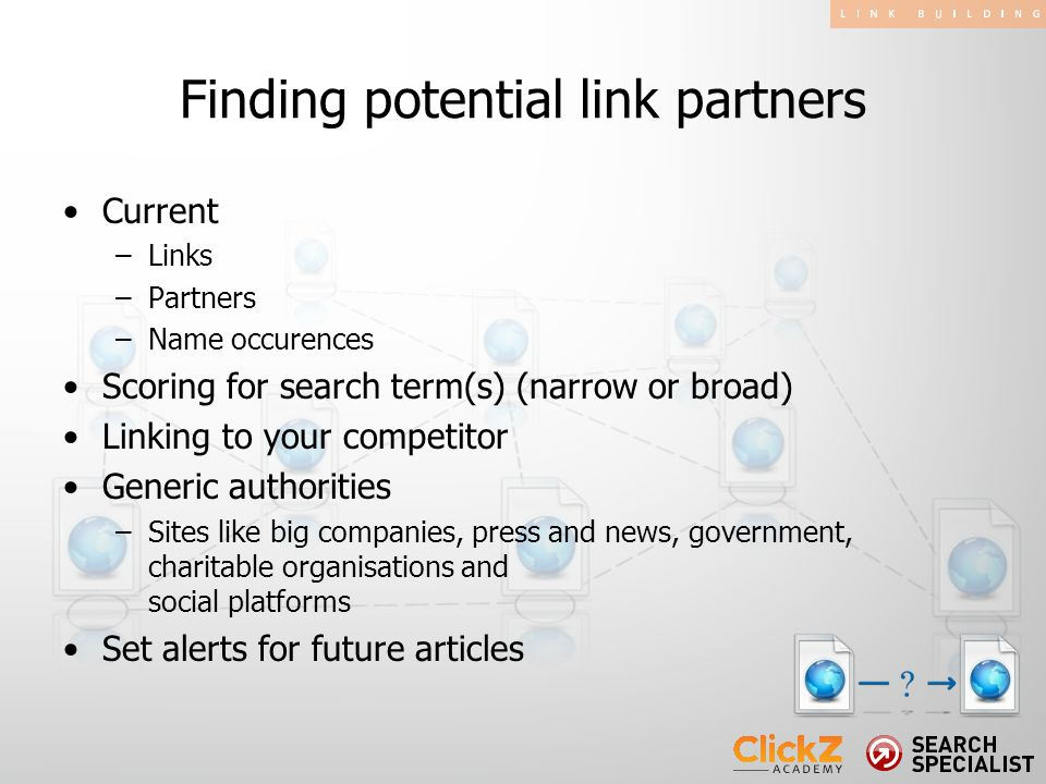 Current –Links –Partners –Name occurences Scoring for search term(s) (narrow or broad) Linking to your competitor Generic authorities –Sites like big companies, press and news, government, charitable organisations and social platforms Set alerts for future articles Finding potential link partners