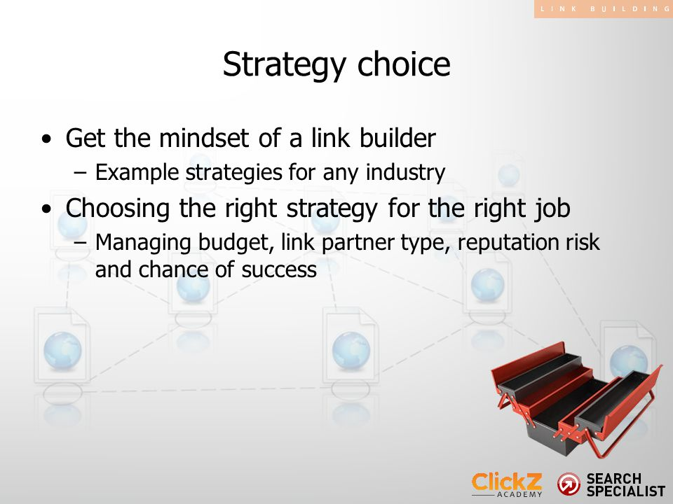 Get the mindset of a link builder –Example strategies for any industry Choosing the right strategy for the right job –Managing budget, link partner ty