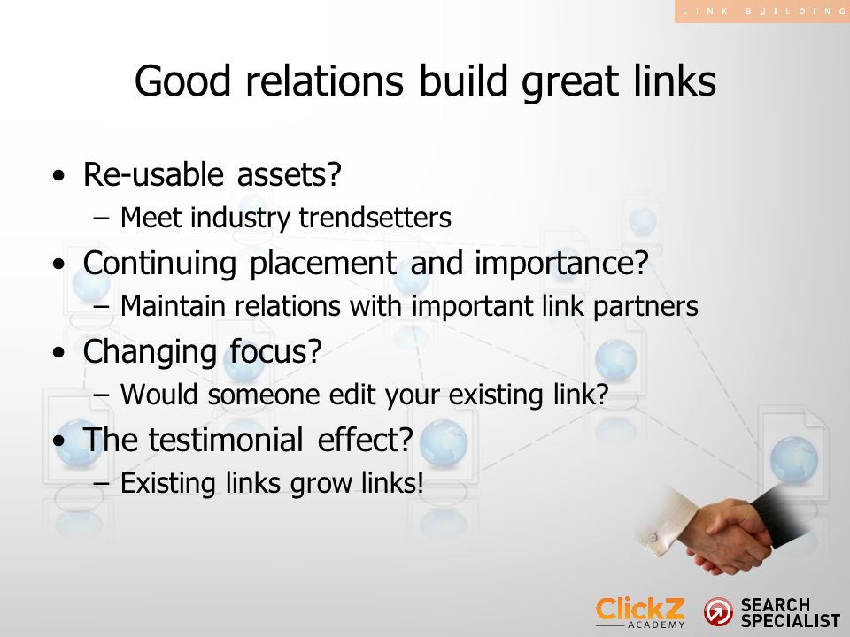 Good relations build great links Re-usable assets? –Meet industry trendsetters Continuing placement and importance? –Maintain relations with important