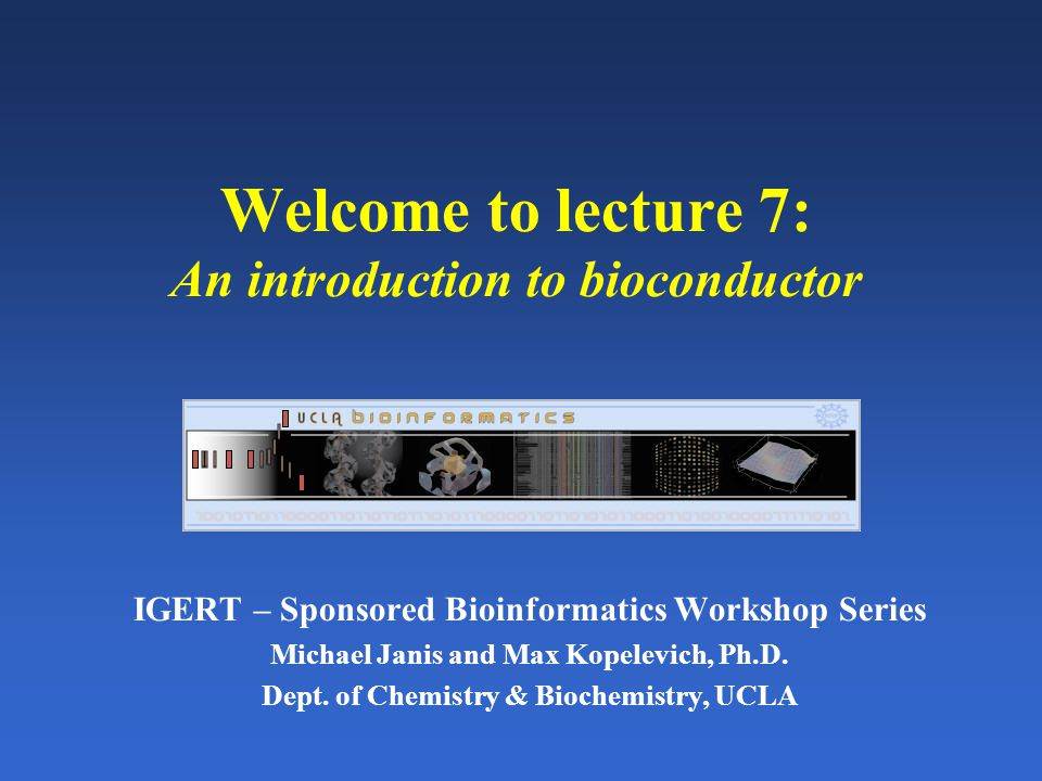 Welcome to lecture 7: An introduction to bioconductor IGERT – Sponsored Bioinformatics Workshop Series Michael Janis and Max Kopelevich, Ph.D. Dept. o