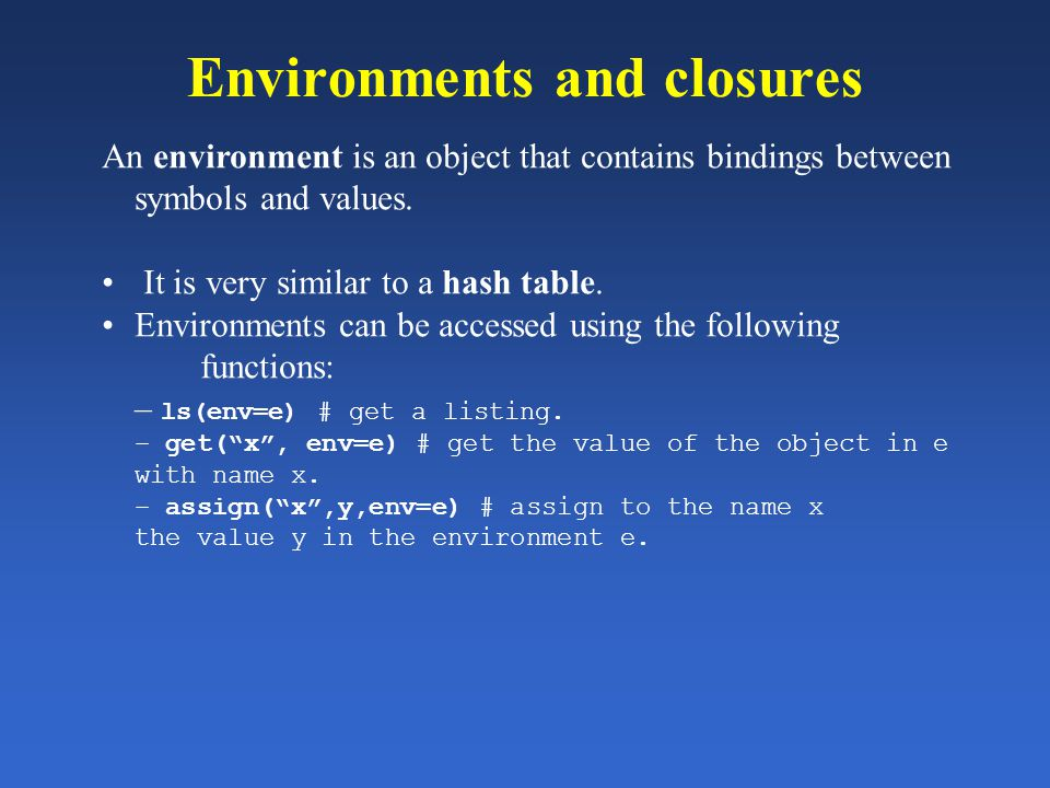 Environments and closures An environment is an object that contains bindings between symbols and values. It is very similar to a hash table. Environme