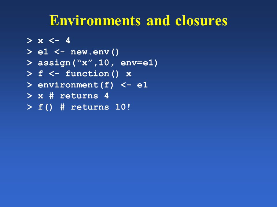 "Environments and closures > x <- 4 > e1 <- new.env() > assign(""x"",10, env=e1) > f <- function() x > environment(f) <- e1 > x # returns 4 > f() # retur"