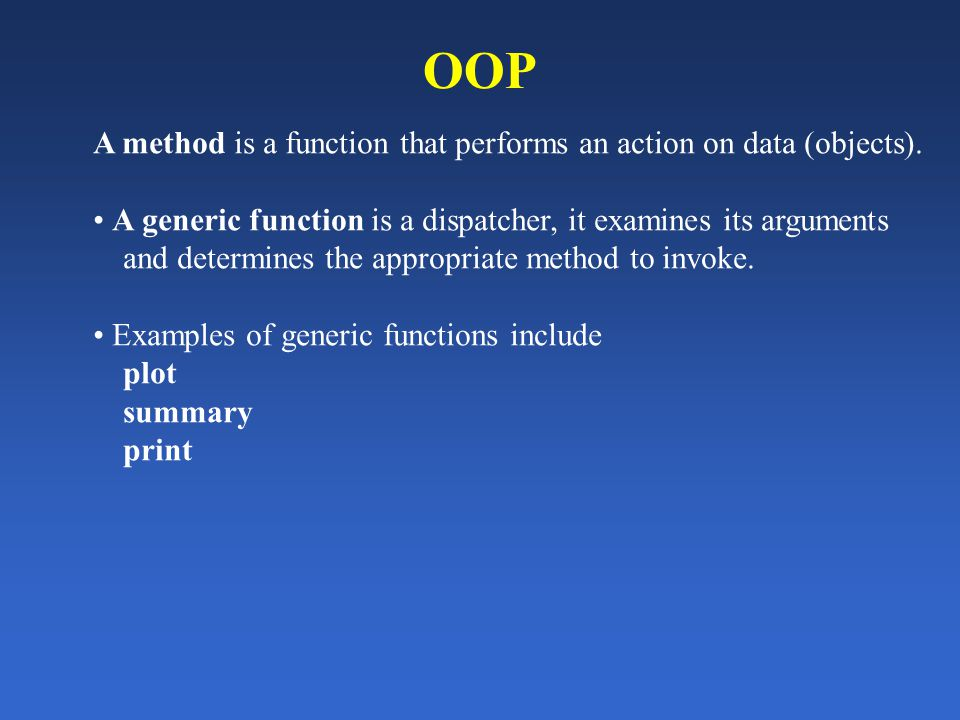 OOP A method is a function that performs an action on data (objects). A generic function is a dispatcher, it examines its arguments and determines the