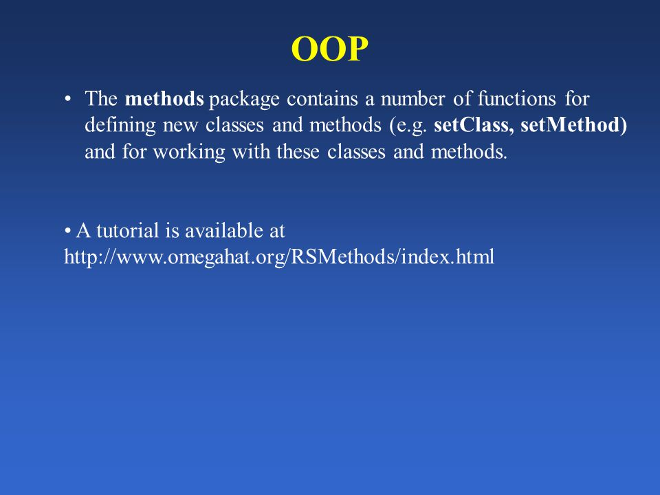 OOP The methods package contains a number of functions for defining new classes and methods (e.g. setClass, setMethod) and for working with these clas