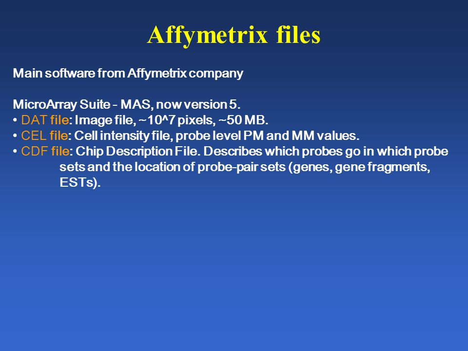 Affymetrix files Main software from Affymetrix company MicroArray Suite - MAS, now version 5. DAT file: Image file, ~10^7 pixels, ~50 MB. CEL file: Ce