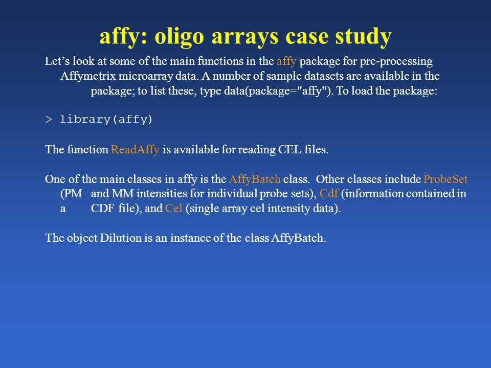 affy: oligo arrays case study Let's look at some of the main functions in the affy package for pre-processing Affymetrix microarray data. A number of