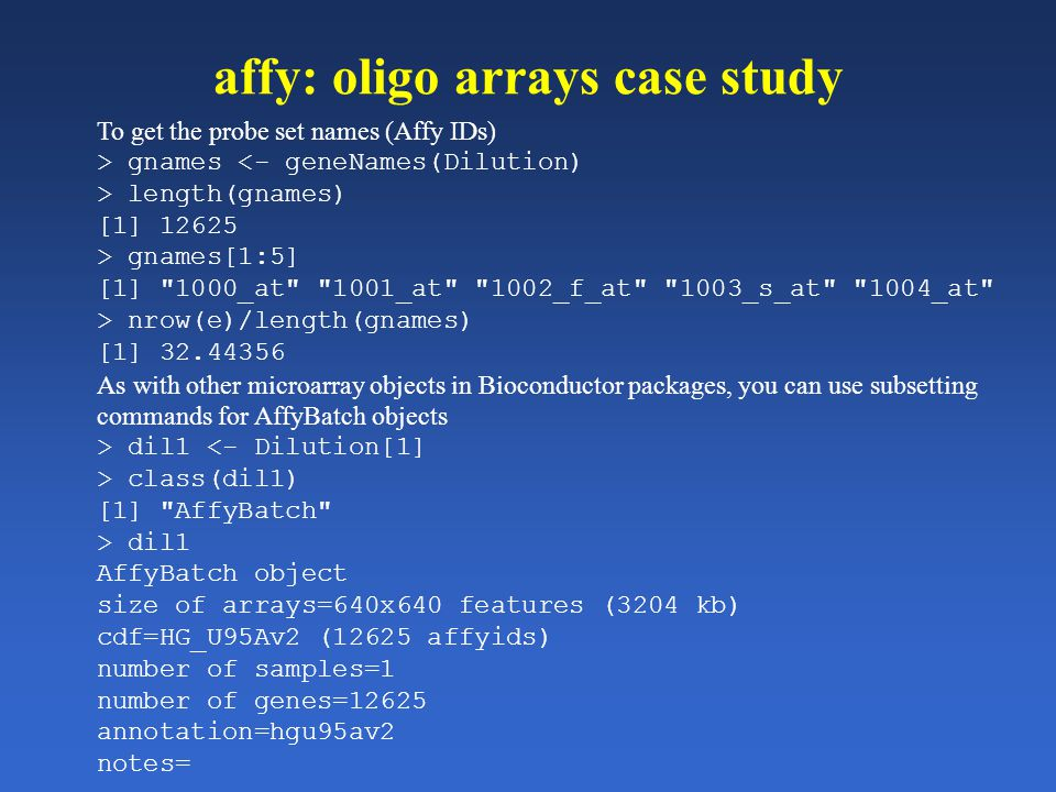 affy: oligo arrays case study To get the probe set names (Affy IDs) > gnames <- geneNames(Dilution) > length(gnames) [1] 12625 > gnames[1:5] [1]