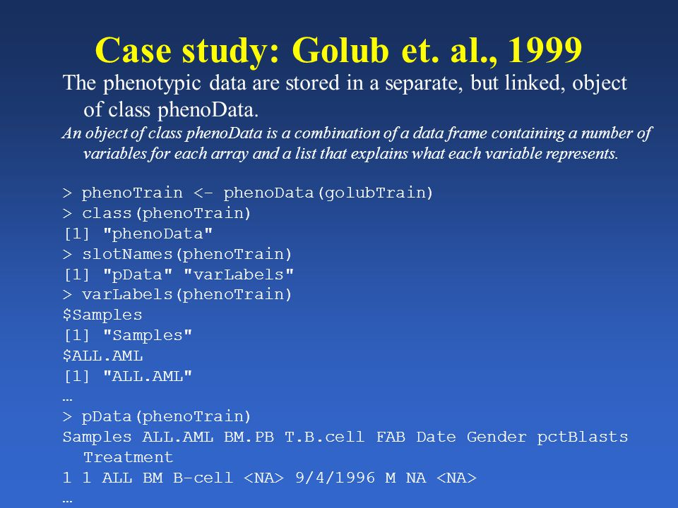 Case study: Golub et. al., 1999 The phenotypic data are stored in a separate, but linked, object of class phenoData. An object of class phenoData is a