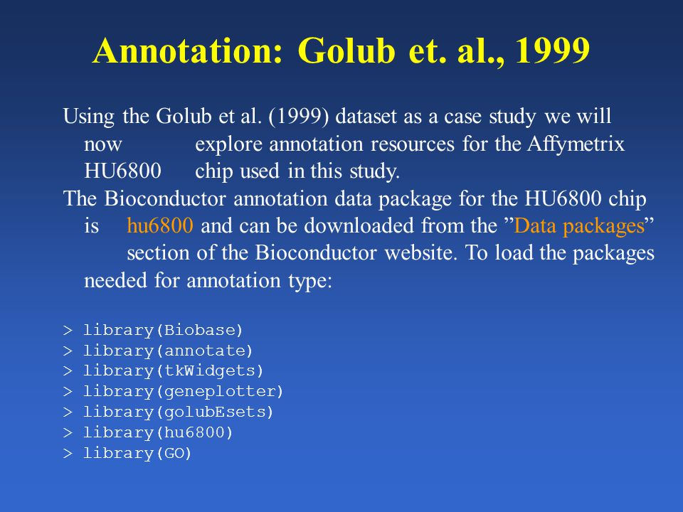 Annotation: Golub et. al., 1999 Using the Golub et al. (1999) dataset as a case study we will now explore annotation resources for the Affymetrix HU68