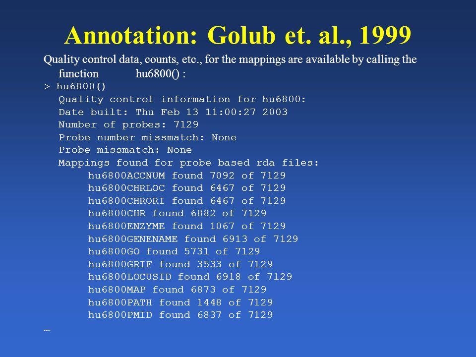 Annotation: Golub et. al., 1999 Quality control data, counts, etc., for the mappings are available by calling the function hu6800() : > hu6800() Quali