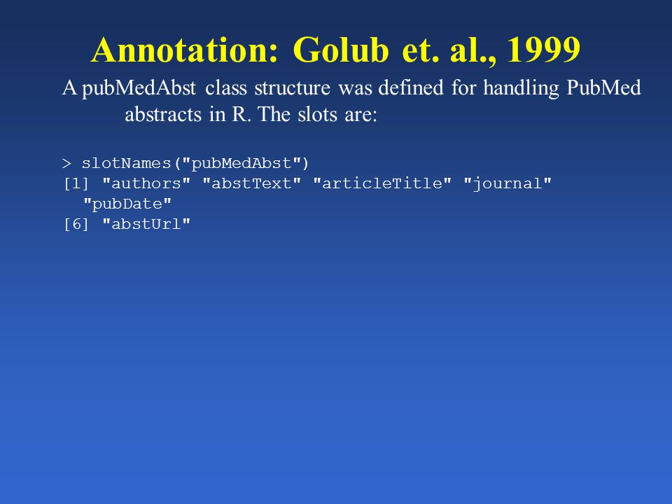 Annotation: Golub et. al., 1999 A pubMedAbst class structure was defined for handling PubMed abstracts in R. The slots are: > slotNames(